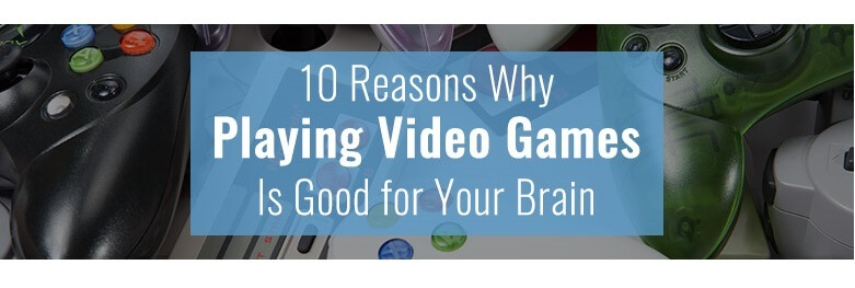 10 Reasons why playing video games is good for your brain